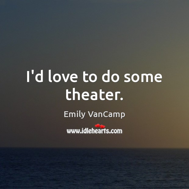 I'd love to do some theater. Emily VanCamp Picture Quote