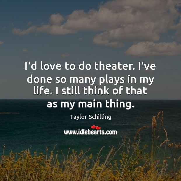 I'd love to do theater. I've done so many plays in my Image
