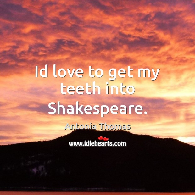 Id love to get my teeth into Shakespeare. Image