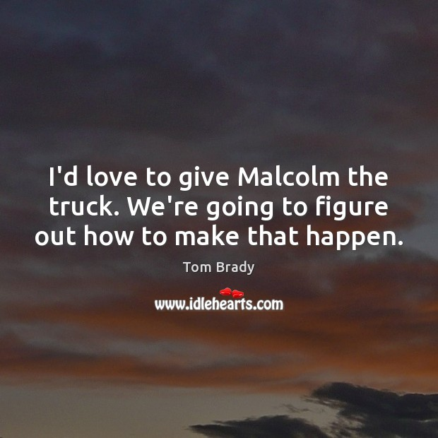 I'd love to give Malcolm the truck. We're going to figure out how to make that happen. Image