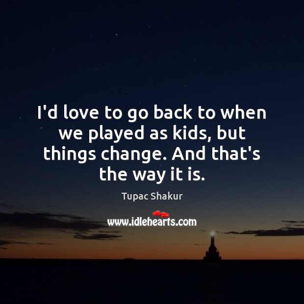 I'd love to go back to when we played as kids, but Tupac Shakur Picture Quote