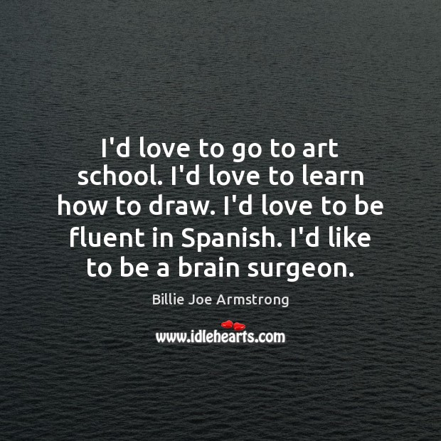 I'd love to go to art school. I'd love to learn how Billie Joe Armstrong Picture Quote