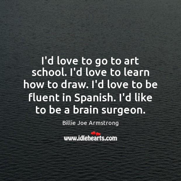 I'd love to go to art school. I'd love to learn how Image