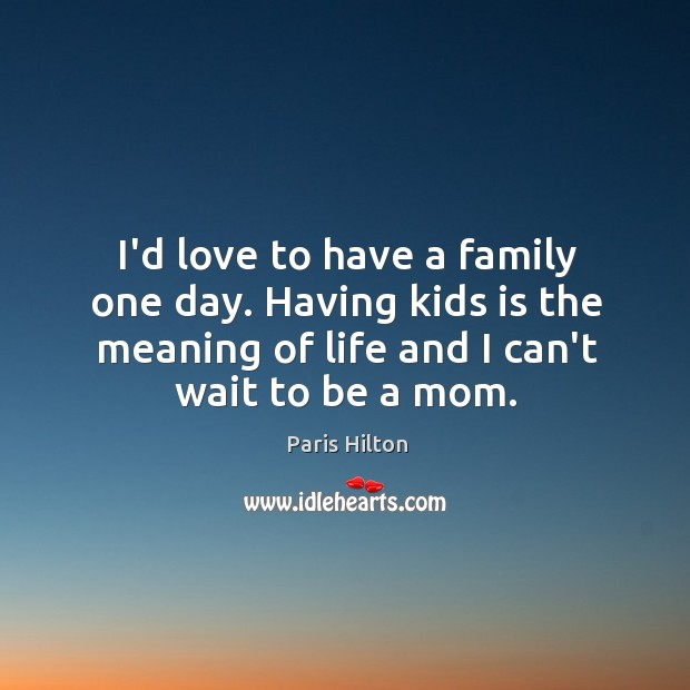 I'd love to have a family one day. Having kids is the Image