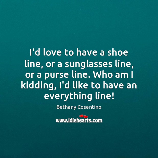 I'd love to have a shoe line, or a sunglasses line, or Image