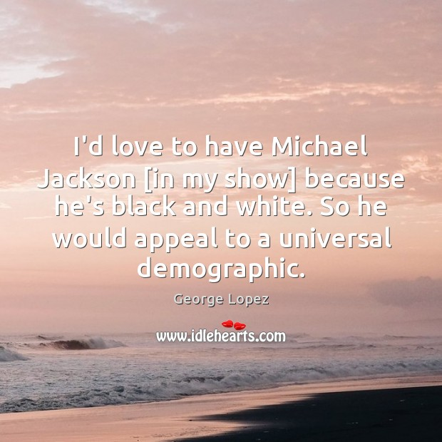 I'd love to have Michael Jackson [in my show] because he's black George Lopez Picture Quote