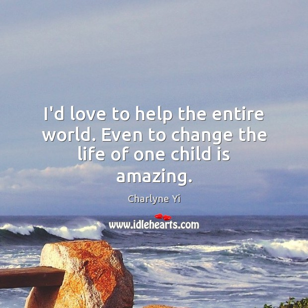 I'd love to help the entire world. Even to change the life of one child is amazing. Image