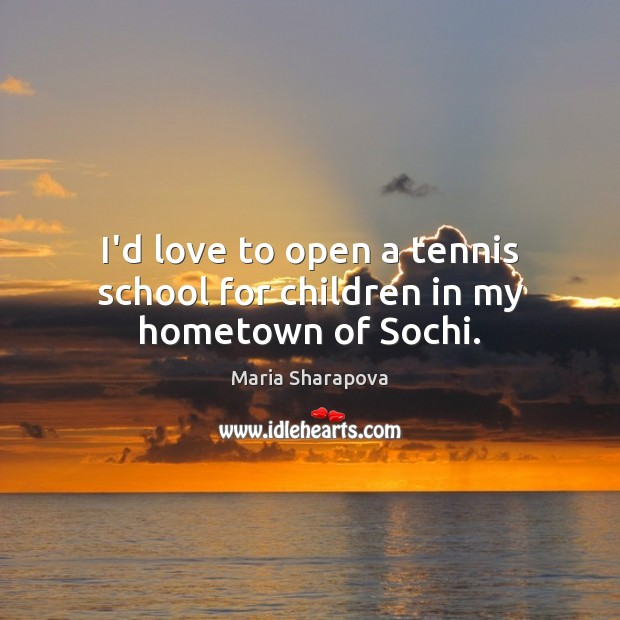 I'd love to open a tennis school for children in my hometown of Sochi. Maria Sharapova Picture Quote