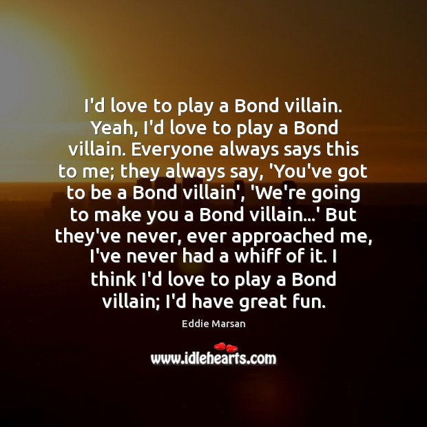 I'd love to play a Bond villain. Yeah, I'd love to play Image