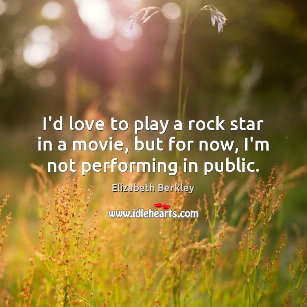 I'd love to play a rock star in a movie, but for now, I'm not performing in public. Image
