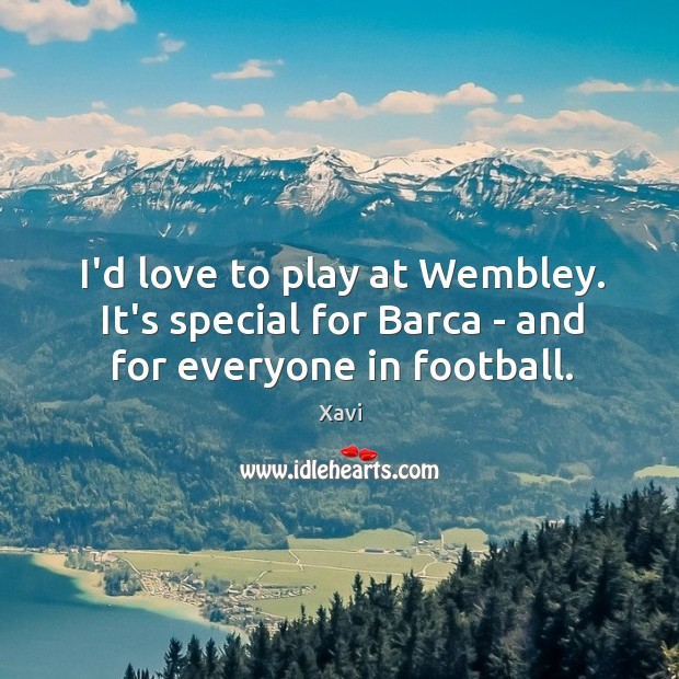 Image, I'd love to play at Wembley. It's special for Barca – and for everyone in football.