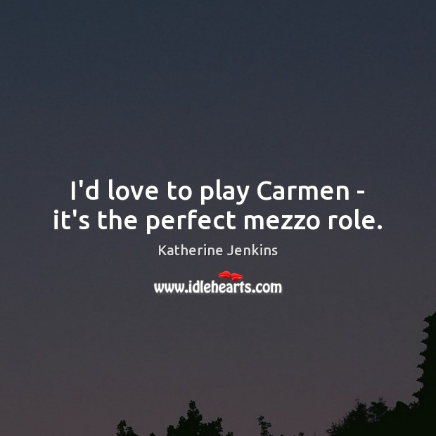 I'd love to play Carmen – it's the perfect mezzo role. Image
