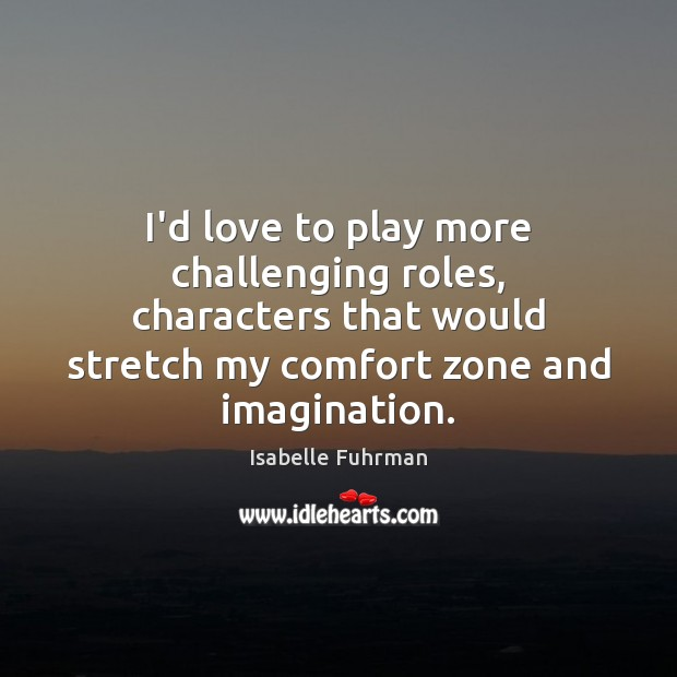 I'd love to play more challenging roles, characters that would stretch my Isabelle Fuhrman Picture Quote