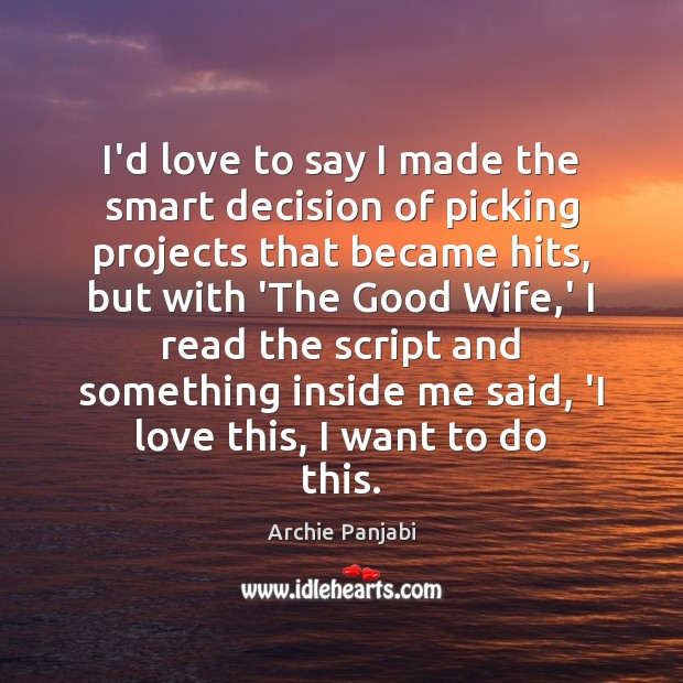 I'd love to say I made the smart decision of picking projects Archie Panjabi Picture Quote