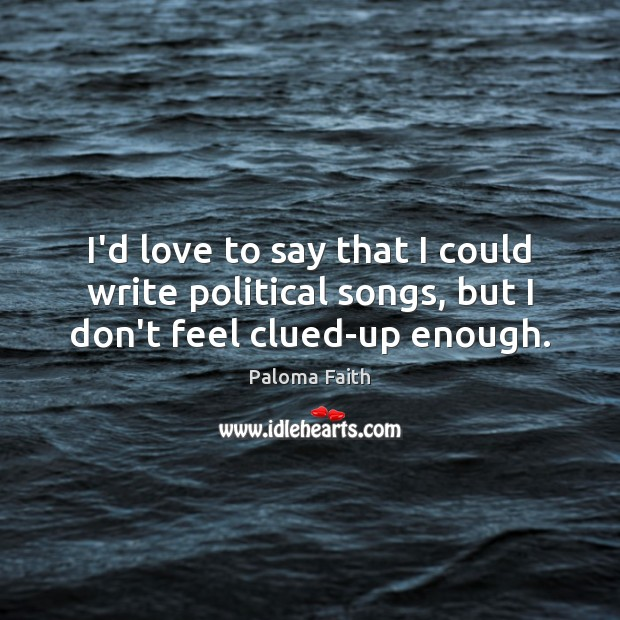 I'd love to say that I could write political songs, but I don't feel clued-up enough. Paloma Faith Picture Quote