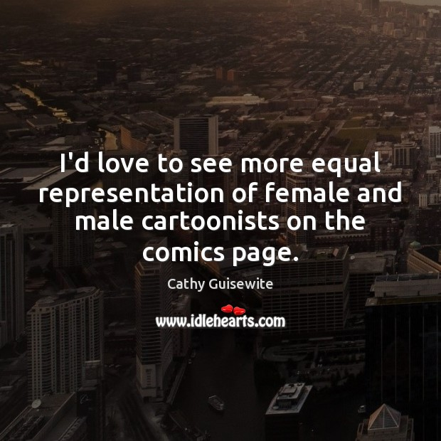 I'd love to see more equal representation of female and male cartoonists Cathy Guisewite Picture Quote
