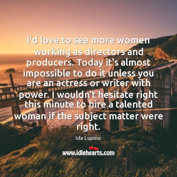 I'd love to see more women working as directors and producers. Today Ida Lupino Picture Quote