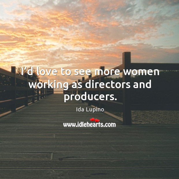 I'd love to see more women working as directors and producers. Ida Lupino Picture Quote