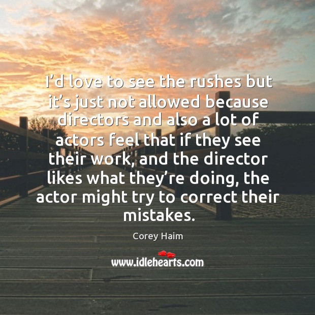 I'd love to see the rushes but it's just not allowed because directors and also a lot Image