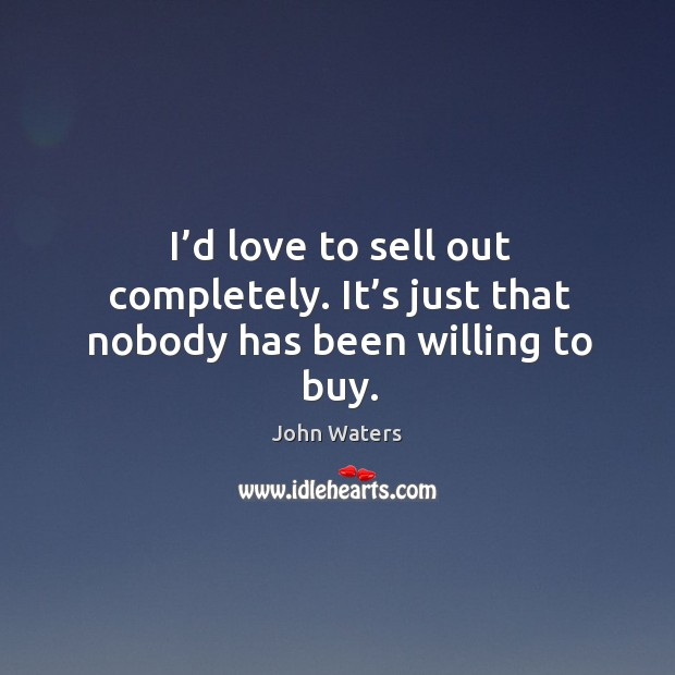 I'd love to sell out completely. It's just that nobody has been willing to buy. Image
