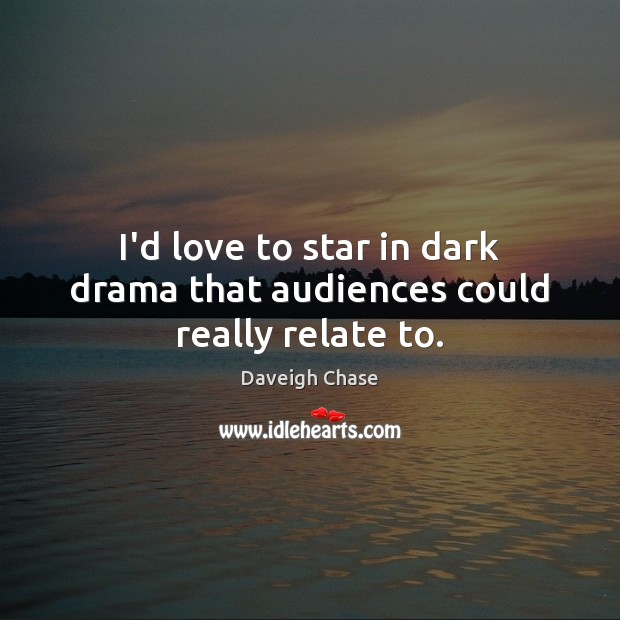 I'd love to star in dark drama that audiences could really relate to. Image