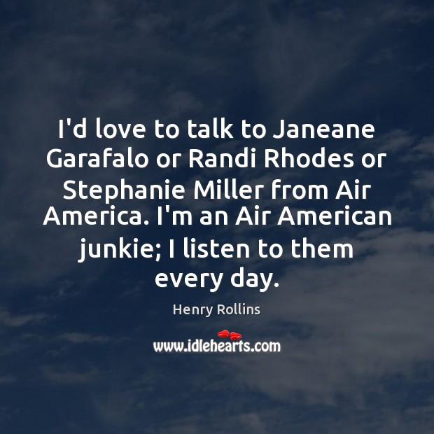 Image, I'd love to talk to Janeane Garafalo or Randi Rhodes or Stephanie