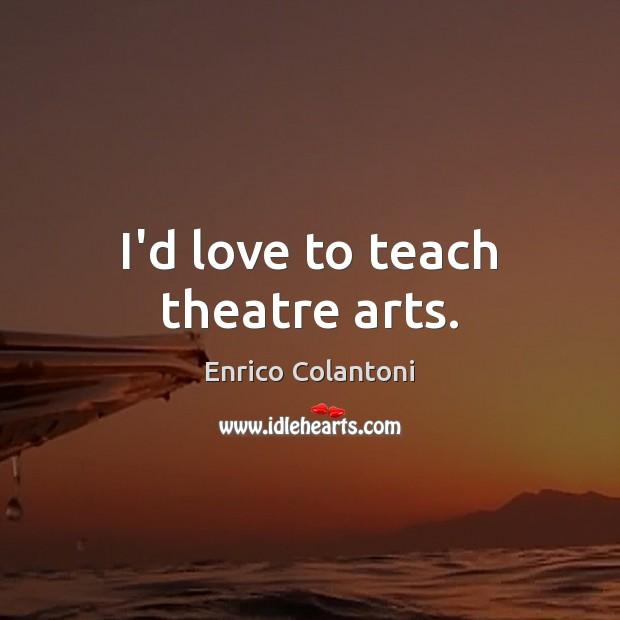 I'd love to teach theatre arts. Image