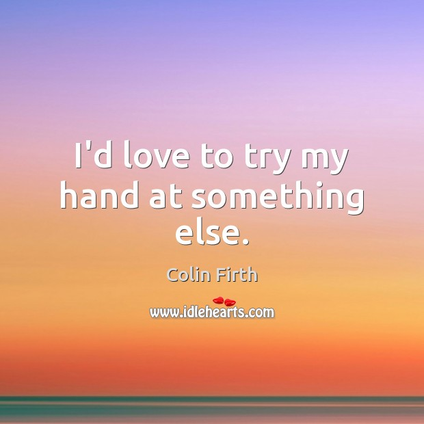 I'd love to try my hand at something else. Colin Firth Picture Quote