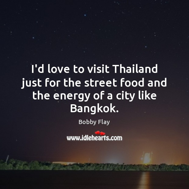 I'd love to visit Thailand just for the street food and the energy of a city like Bangkok. Bobby Flay Picture Quote