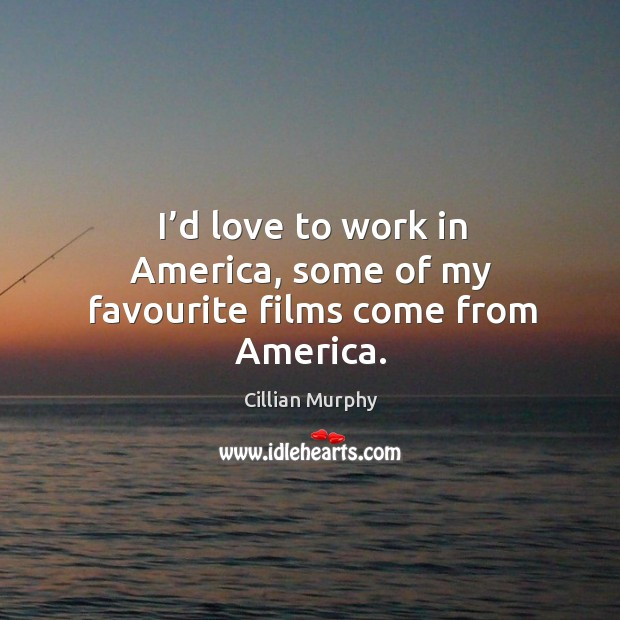 I'd love to work in america, some of my favourite films come from america. Cillian Murphy Picture Quote