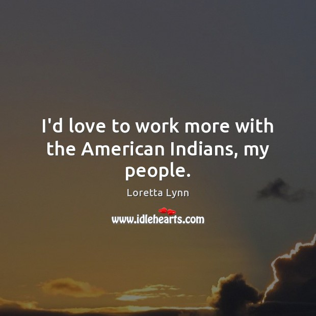 I'd love to work more with the American Indians, my people. Loretta Lynn Picture Quote