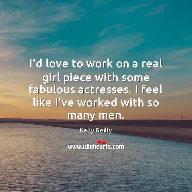 I'd love to work on a real girl piece with some fabulous Kelly Reilly Picture Quote