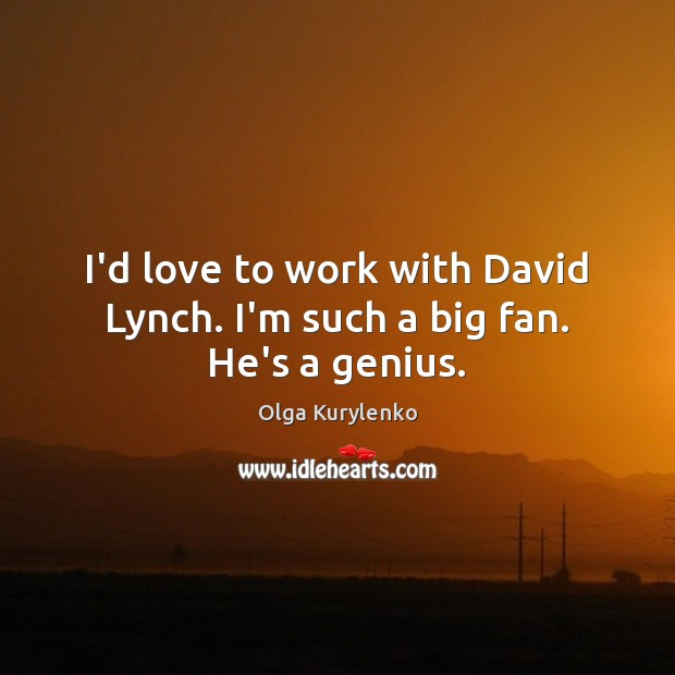 Image, I'd love to work with David Lynch. I'm such a big fan. He's a genius.