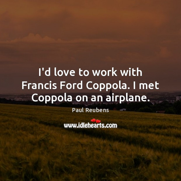 I'd love to work with Francis Ford Coppola. I met Coppola on an airplane. Paul Reubens Picture Quote