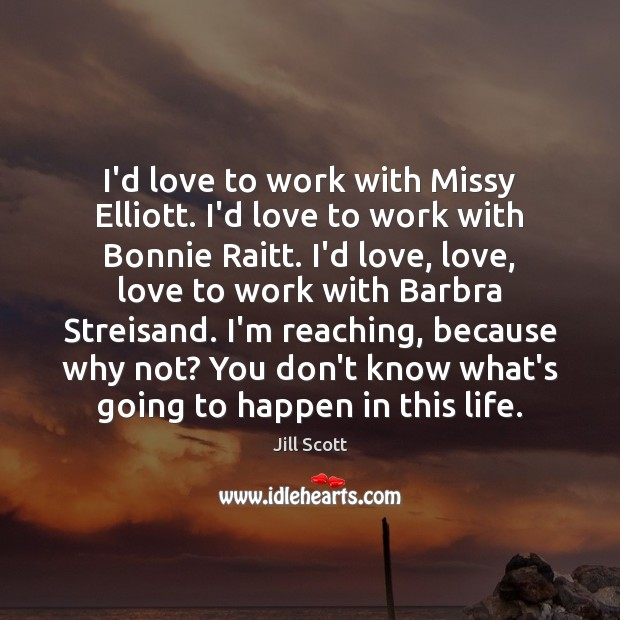 I'd love to work with Missy Elliott. I'd love to work with Jill Scott Picture Quote