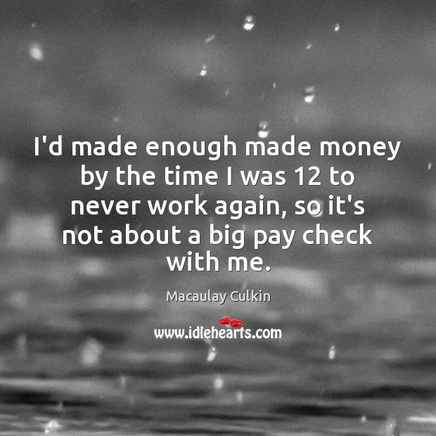 I'd made enough made money by the time I was 12 to never Macaulay Culkin Picture Quote