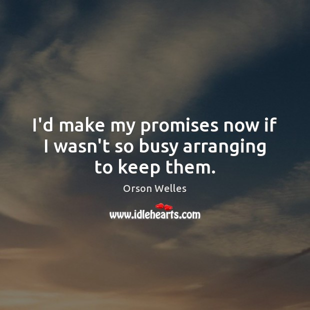 I'd make my promises now if I wasn't so busy arranging to keep them. Orson Welles Picture Quote