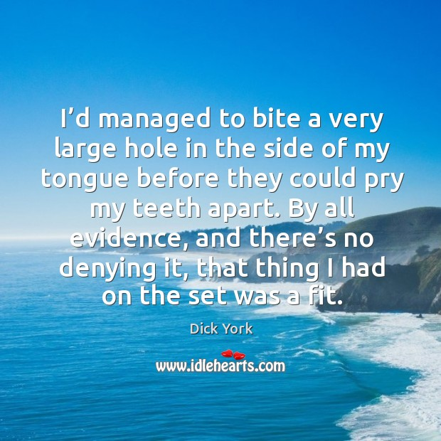 I'd managed to bite a very large hole in the side of my tongue before they could pry my teeth apart. Dick York Picture Quote