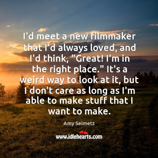 Image, I'd meet a new filmmaker that I'd always loved, and I'd think, ""