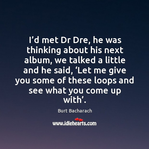 I'd met dr dre, he was thinking about his next album, we talked a little and he said Image