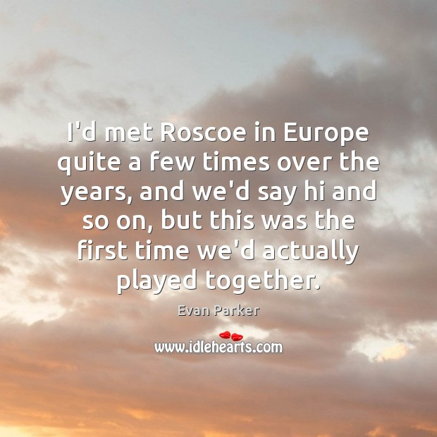 I'd met Roscoe in Europe quite a few times over the years, Image