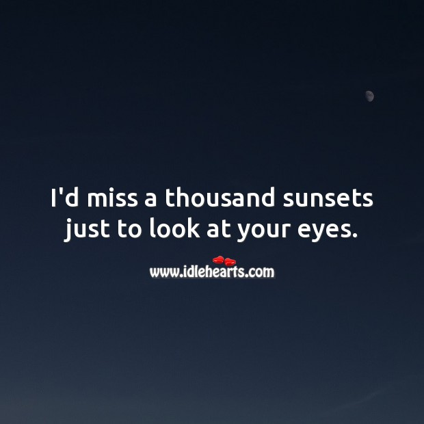 Image, I'd miss a thousand sunsets just to look at your eyes.
