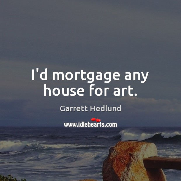 I'd mortgage any house for art. Image