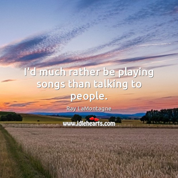 I'd much rather be playing songs than talking to people. Ray LaMontagne Picture Quote
