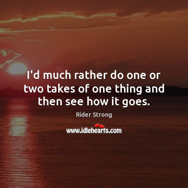 I'd much rather do one or two takes of one thing and then see how it goes. Image