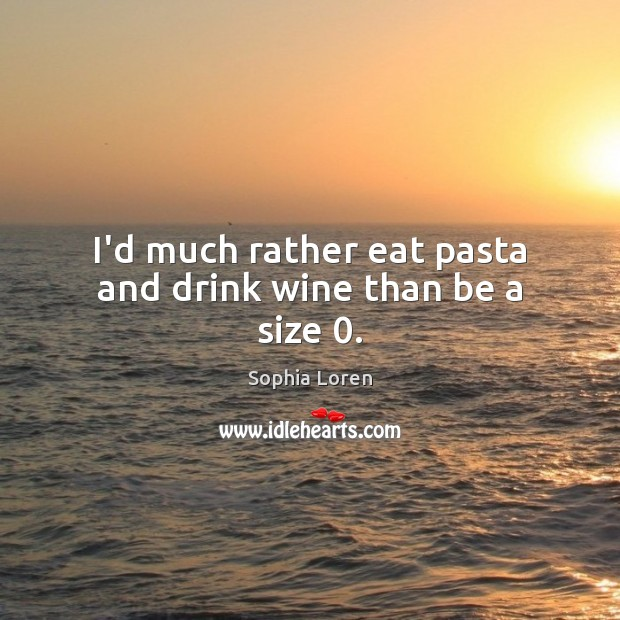 I'd much rather eat pasta and drink wine than be a size 0. Sophia Loren Picture Quote