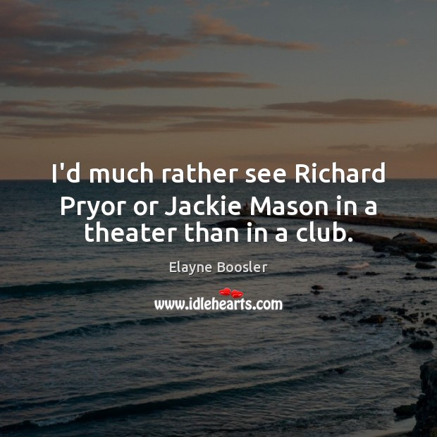 I'd much rather see Richard Pryor or Jackie Mason in a theater than in a club. Image