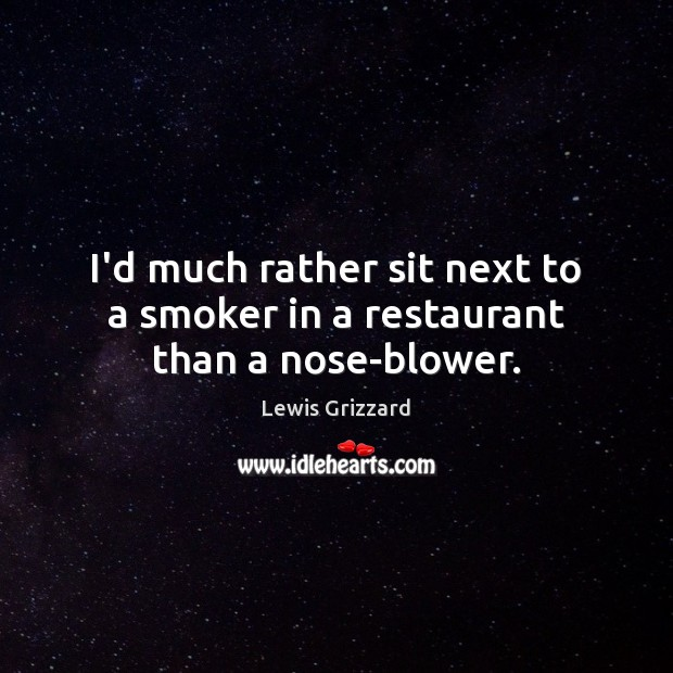 I'd much rather sit next to a smoker in a restaurant than a nose-blower. Lewis Grizzard Picture Quote