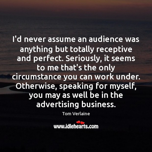 I'd never assume an audience was anything but totally receptive and perfect. Tom Verlaine Picture Quote