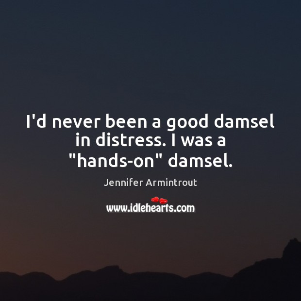 """I'd never been a good damsel in distress. I was a """"hands-on"""" damsel. Image"""